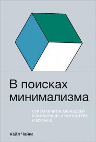 В поисках минимализма: Стремление к меньшему в живописи, архитектуре и музыке / Пер. с англ. ISBN 978-5-9614-3811-6
