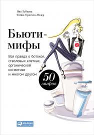 Бьюти-мифы: Вся правда о ботоксе, стволовых клетках, органической косметике и многом другом ISBN 978-5-9614-4887-0
