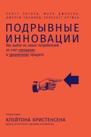 Подрывные инновации. Как выйти на новых потребителей за счет упрощения и удешевления продукта / Пер. с англ. ISBN 978-5-9614-5155-9