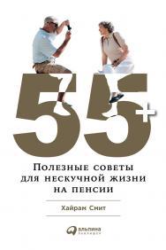 55 + : Полезные советы для нескучной жизни на пенсии / Пер. с англ. ISBN 978-5-9614-6540-2