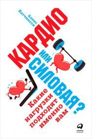 Кардио или силовая? Какие нагрузки подходят именно вам / Пер. с англ. ISBN 978-5-9614-6542-6
