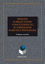 Введение в общую теорию относительности, ее современное развитие и приложения.  Учебное пособие ISBN 978-5-9765-2612-9
