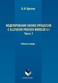 Моделирование бизнес-процессов с AllFusion Process Modeler 4.1 : Рабочая тетрадь. Часть 1.  Практикум ISBN 978-5-9765-3051-5