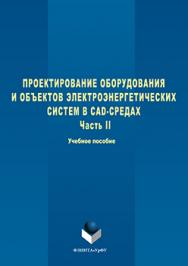 Проектирование оборудования и объектов электроэнергетических систем в CAD-средах   В 2 ч. Ч. 2.  Учебное пособие ISBN 978-5-9765-3099-7