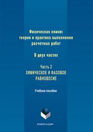 Физическая химия: теория и практика выполнения расчетных работ : в 2 ч. ч. 2 : химическое и фазовое равновесие ISBN 978-5-9765-3246-5
