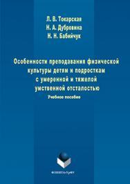 Особенности преподавания физической культуры детям и подросткам с умеренной и тяжелой умственной отсталостью ISBN 978-5-9765-3253-3