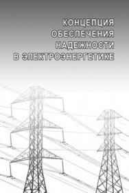 Концепция обеспечения надежности в электроэнергетике ISBN 978-5-98908-112-7