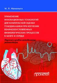 Применение инновационных технологий для комплексной оценки гемодинамики при изучении взаимообусловленных физиологических процессов в мозге и сердце. Научные и учебно-методические рекомендации ISBN 978-5-9906264-2-3