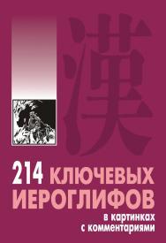 214 ключевых иероглифов в картинках с комментариями ISBN 978-5-9925-0262-6
