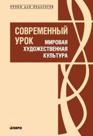 Современный урок: Мировая художественная культура: Методические рекомендации в помощь учителю ISBN 978-5-9925-0373-9