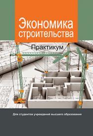 Экономика строительства. Практикум : учеб. пособие ISBN 978-985-06-2857-2
