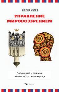 Управление мировоззрением. Подлинные и мнимые ценности русского народа ISBN 978-5-00025-191-1