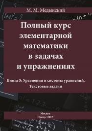 Полный курс элементарной математики в задачах и упражнениях. Книга 5: Уравнения и системы уравнений. Текстовые задачи ISBN 978-5-00058-586-3