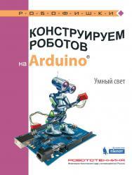Конструируем роботов на ArduinoR?. Умный свет [Электронный ресурс].— Эл. издание —(РОБОФИШКИ) ISBN 978-5-00101-548-2
