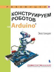 Конструируем роботов на ArduinoR?. Экостанция [Электронный ресурс].—Эл. издание ISBN 978-5-00101-584-0