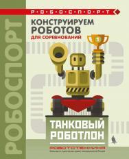 Конструируем роботов для соревнований. Танковый роботлон [Электронный ресурс]. — Эл. издание — (РОБОСПОРТ). ISBN 978-5-00101-606-9