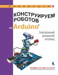 Конструируем роботов на ArduinoR?. Электронный домашний питомец [Электронный ресурс]. — Эл. издание — (РОБОФИШКИ) ISBN 978-5-00101-607-6