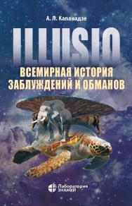 Illusio. Всемирная история заблуждений и обманов ISBN 978-5-00101-621-2