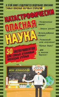 Катастрофически опасная наука. 50 экспериментов для самых отважных молодых учёных ISBN 978-5-00101-626-7