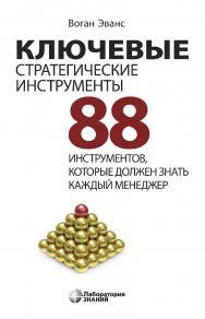 Ключевые стратегические инструменты. 88 инструментов, которые должен знать каждый менеджер /  пер. с англ. В. Н. Егорова. — 3-е изд., электрон. ISBN 978-5-00101-694-6