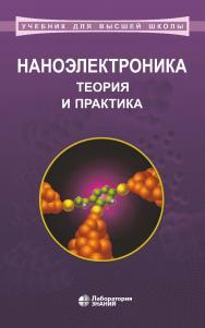 Наноэлектроника: теория и практика : учебник. — 5-е изд., электрон. — (Учебник для высшей школы) ISBN 978-5-00101-732-5
