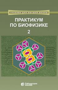 Практикум по биофизике : в 2 ч. Ч. 2. — 2-е изд., электрон. — (Учебник для высшей школы) ISBN 978-5-00101-775-2