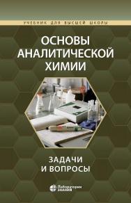 Основы аналитической химии: задачи и вопросы. — 3-е издание, испр. и доп., электрон. — (Учебник для высшей школы) ISBN 978-5-00101-882-7
