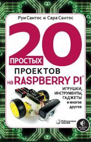 20 простых проектов на Raspberry Pi. Игрушки, инструменты, гаджеты и многое другое / пер. с англ. М. А. Федотенко. — Электрон. изд. ISBN 978-5-00101-884-1