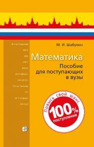 Математика : пособие для поступающих в вузы. — 8-е изд., электрон. ISBN 978-5-00101-902-2