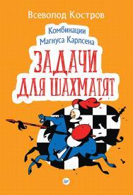 Комбинации Магнуса Карлсена. Задачи для шахматят ISBN 978-5-00116-405-0
