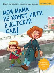 Моя мама не хочет идти в детский сад! Полезные сказки ISBN 978-5-00116-641-2
