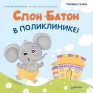 Слон Батон в поликлинике! Полезные сказки ISBN 978-5-00116-662-7