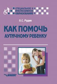 Как помочь аутичному ребенку : [кн. для родителей : методическое пособие] ISBN 978-5-00136-066-7