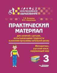 Практический материал для занятий с детьми, испытывающими трудности в усвоении программы начальной школы : 3 класс. (Математика, русский язык, окружающий мир) : Пособие для педагогов, родителей, репетиторов, гувернеров, нянь ISBN 978-5-00136-138-1