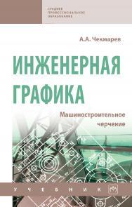 Инженерная графика. Машиностроительное черчение : учебник. — (Среднее профессиональное образование) ISBN 978-5-16-016231-7