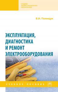 Эксплуатация, диагностика и ремонт электрооборудования : учебное пособие. — (Среднее профессиональное образование) ISBN 978-5-16-016457-1