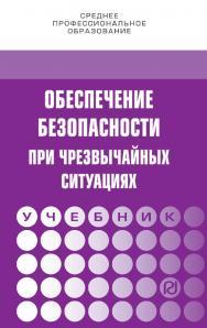 Обеспечение безопасности при чрезвычайных ситуациях : учебник. — 2-е изд. — (Среднее профессиональное образование) ISBN 978-5-16-106933-2