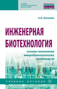 Инженерная биотехнология: основы технологии микробиологических производств : учебное пособие.  — (Среднее профессиональное образование) ISBN 978-5-16-109597-3