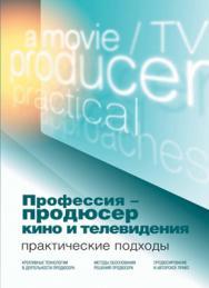 Профессия — продюсер кино и телевидения. Практические подходы: учебник ISBN 978-5-238-01810-2