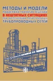 Методы и модели поддержки принятия решений в нештатных ситуациях при эксплуатации магистральных трубопроводных сетей ISBN 978-5-279-03531-1