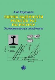 Оценка надежности рельсов Р65 по ресурсу. Экспериментальные исследования ISBN 978-5-279-03584-7