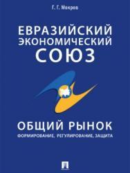 Евразийский экономический союз. Общий рынок: формирование, регулирование, защита ISBN 978-5-392-27812-1