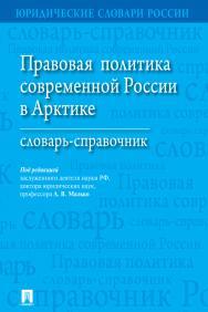 Правовая политика современной России в Арктике : словарь-справочник ISBN 978-5-392-27835-0
