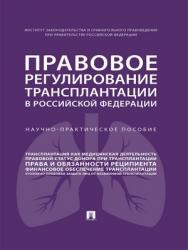 Правовое регулирование трансплантации в Российской Федерации : научно-практическое пособие ISBN 978-5-392-28828-1