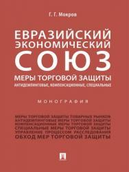 Евразийский экономический союз. Меры торговой защиты: антидемпинговые, компенсационные, специальные : монография ISBN 978-5-392-29256-1