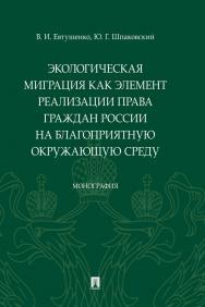 Экологическая миграция как элемент реализации права граждан России на благоприятную окружающую среду : монография ISBN 978-5-392-29926-3
