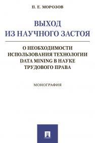 Выход из научного застоя: о необходимости использования технологии Data Mining в науке трудового права : монография ISBN 978-5-392-30788-3