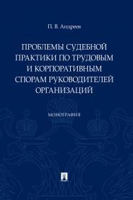Проблемы судебной практики по трудовым и корпоративным спорам руководителей организаций : монография ISBN 978-5-392-30810-1