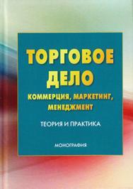 Торговое дело: коммерция, маркетинг, менеджмент. Теория и практика ISBN 978-5-394-02813-7