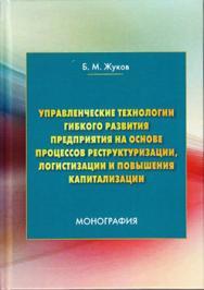Управленческие технологии гибкого развития предприятия на основе процессов реструктуризации, логистизации и повышения капитализации ISBN 978-5-394-02844-1